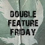 DOUBLE FEATURE FRIDAY #2.8